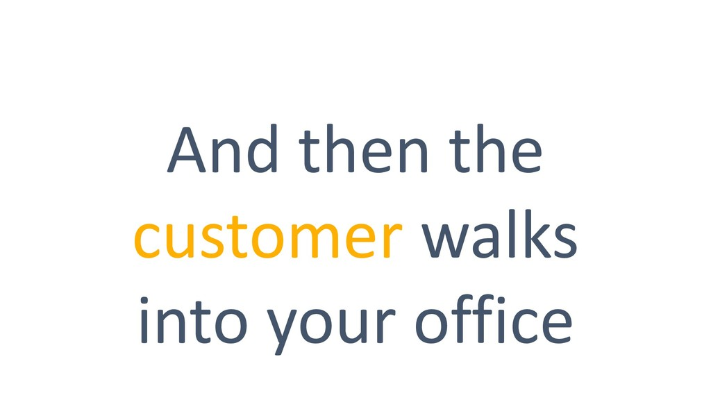 And then the customer walks into your office