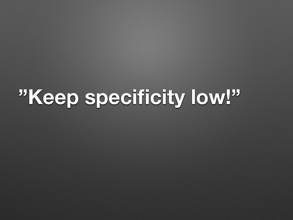 """""""Keep specificity low!"""""""