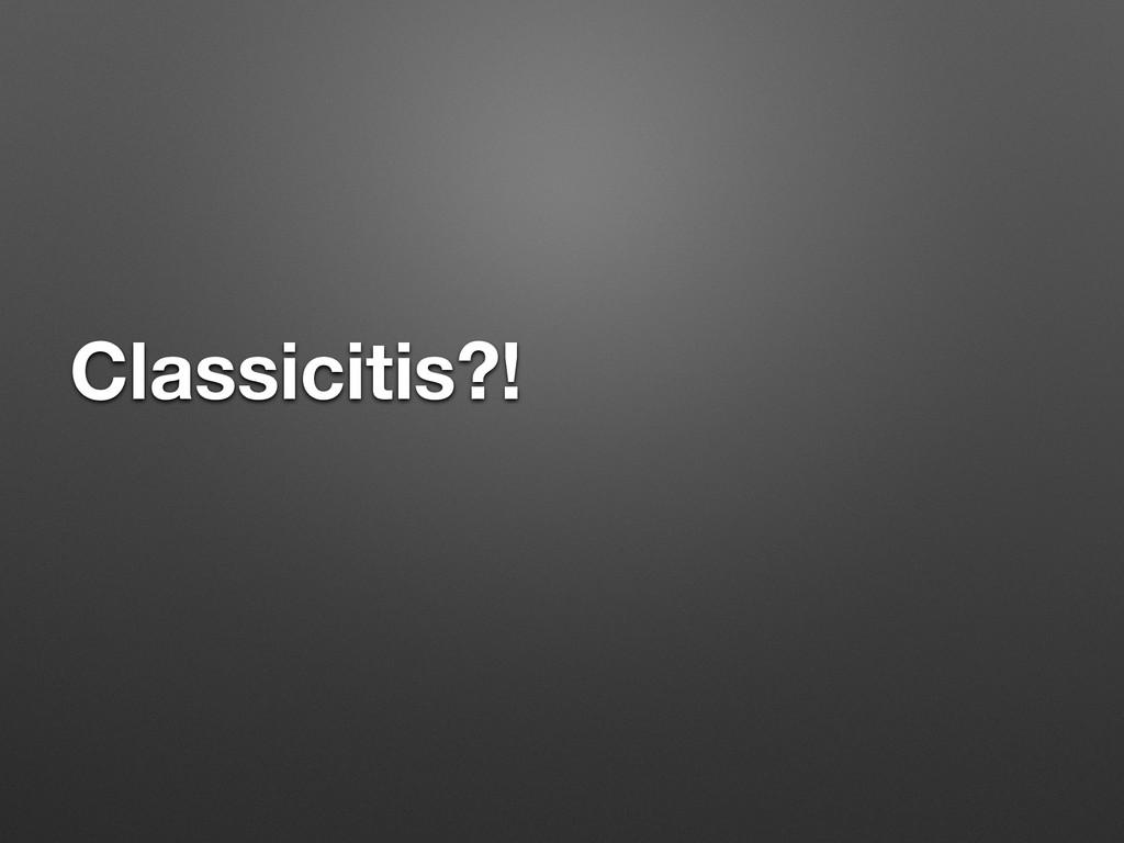 Classicitis?!