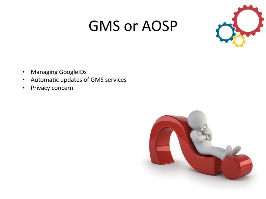 GMS or AOSP  • Managing GoogleIDs...