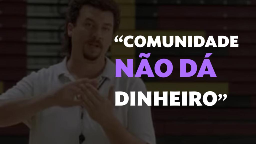 """""""COMUNIDADE NÃO DÁ DINHEIRO''"""