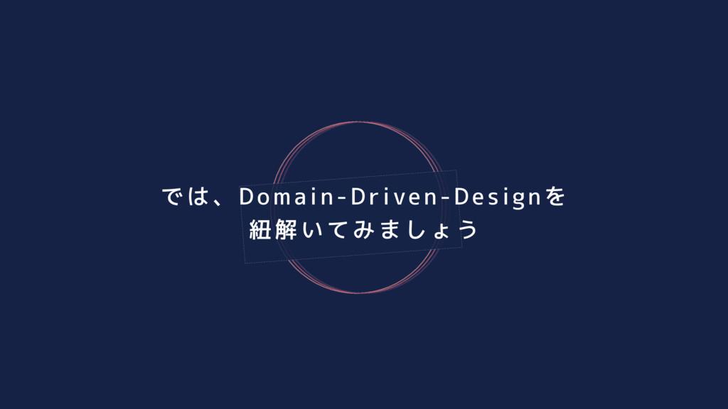 では、Domain-Driven-Designを 紐解いてみましょう