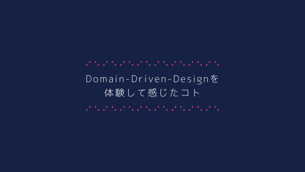 Domain-Driven-Designを 体験して感じたコト