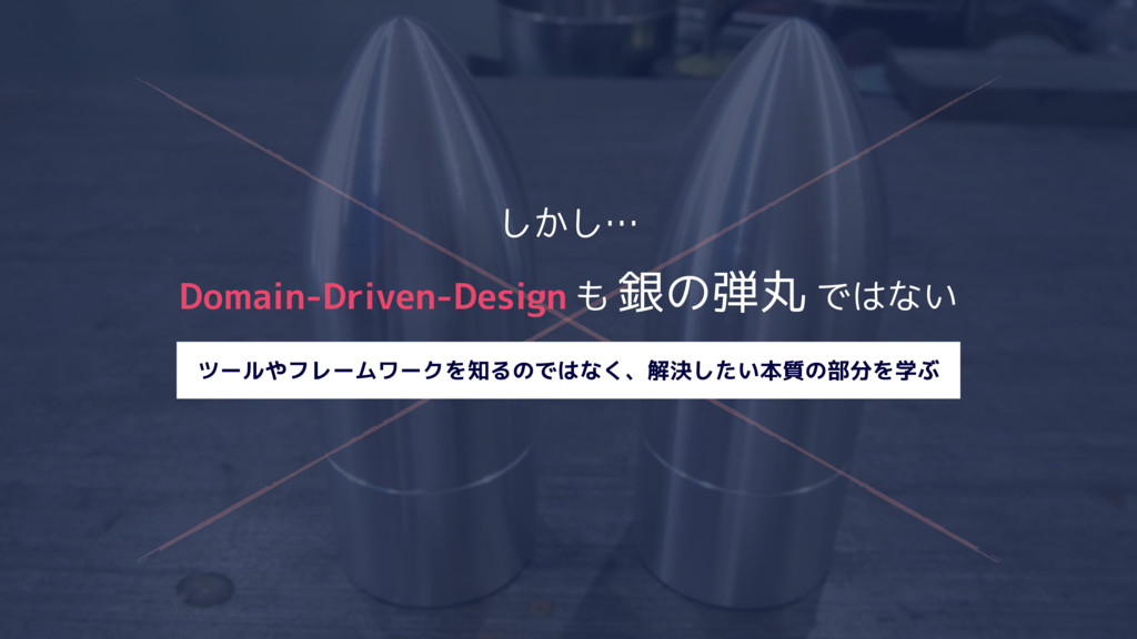 しかし… Domain-Driven-Design も 銀の弾丸 ではない ツールやフレームワ...
