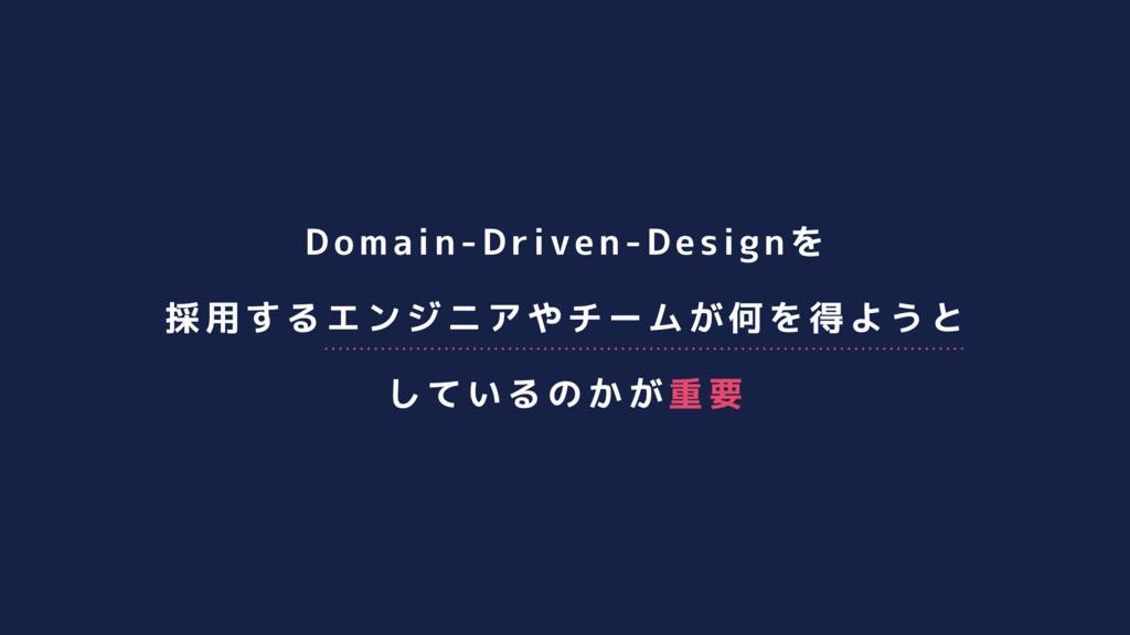 Domain-Driven-Designを 採用するエンジニアやチームが何を得ようと している...