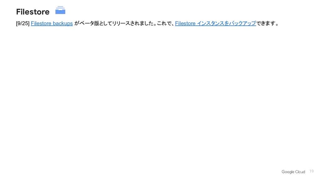 19 [9/25] Filestore backups がベータ版としてリリースされました。こ...