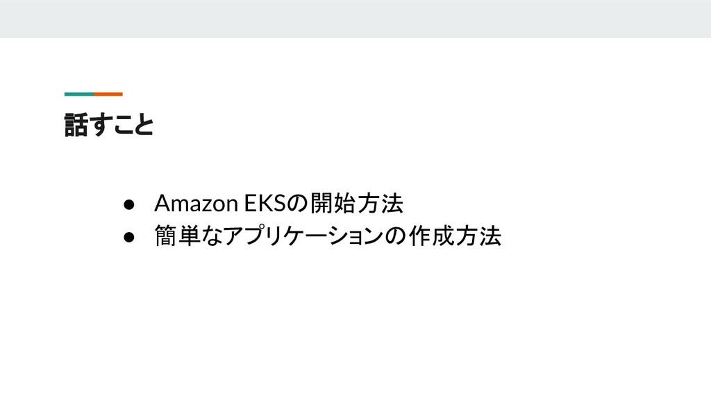 話すこと ● Amazon EKSの開始方法 ● 簡単なアプリケーションの作成方法