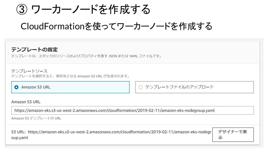 ③ ワーカーノードを作成する CloudFormationを使ってワーカーノードを作成する