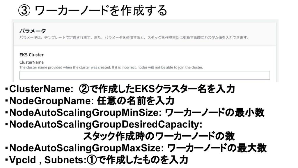 ③ ワーカーノードを作成する ・ClusterName: ②で作成したEKSクラスター名を入...
