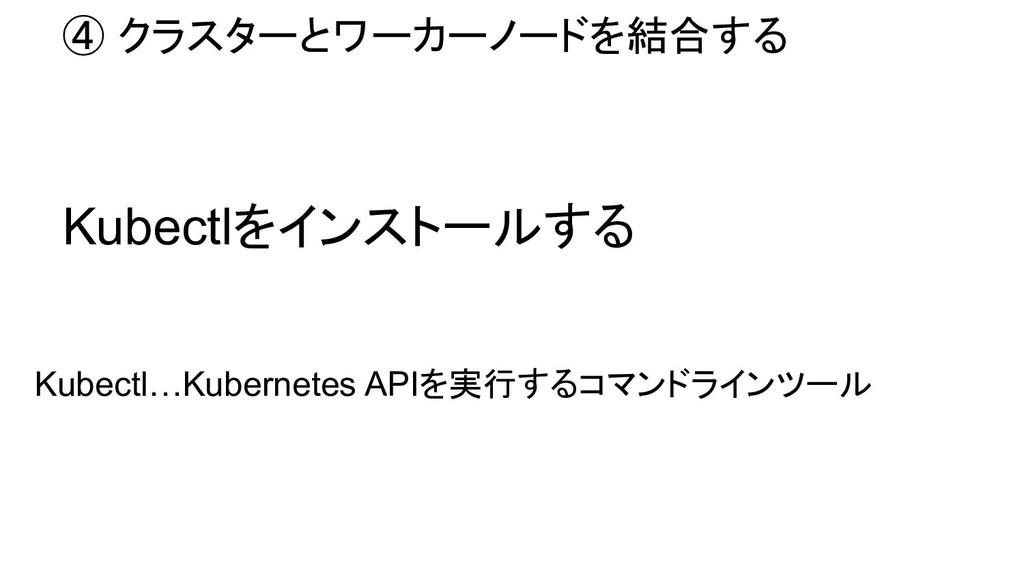 ④ クラスターとワーカーノードを結合する Kubectlをインストールする Kubectl…...