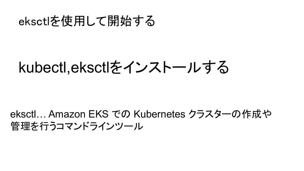 kubectl,eksctlをインストールする eksctl… Amazon EKS での K...