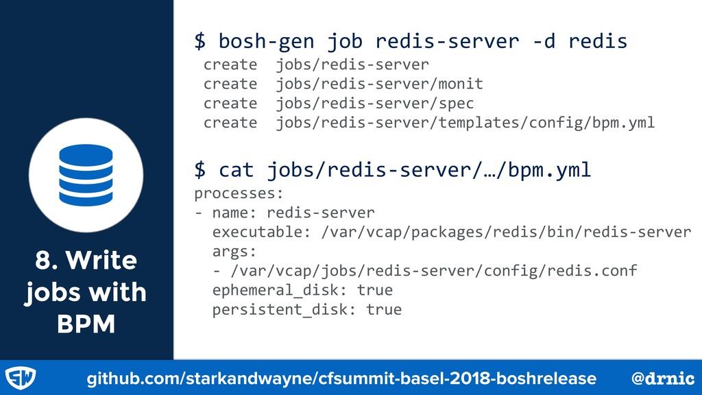 8. Write jobs with BPM $ bosh-gen job redis-ser...