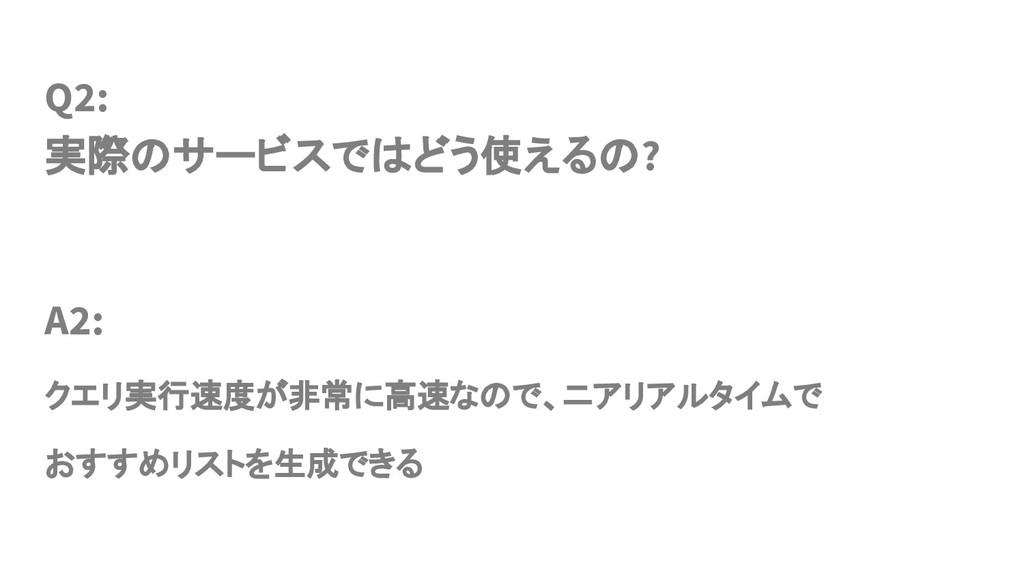 Q2: 実際のサービスではどう使えるの? A2: クエリ実行速度が非常に高速なので、ニアリアル...