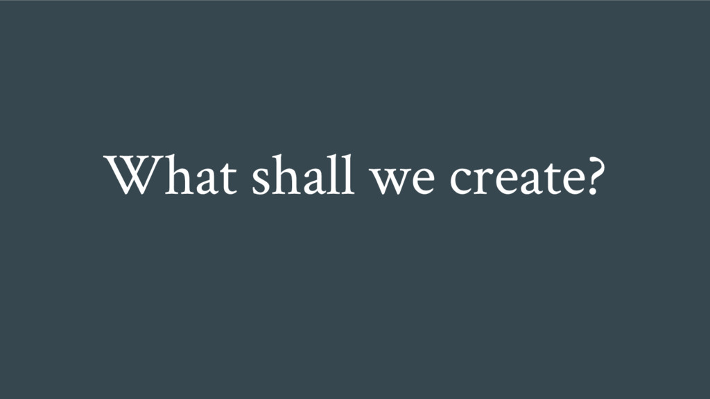 What shall we create?