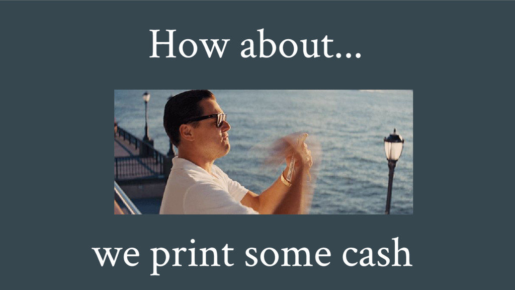 How about... we print some cash