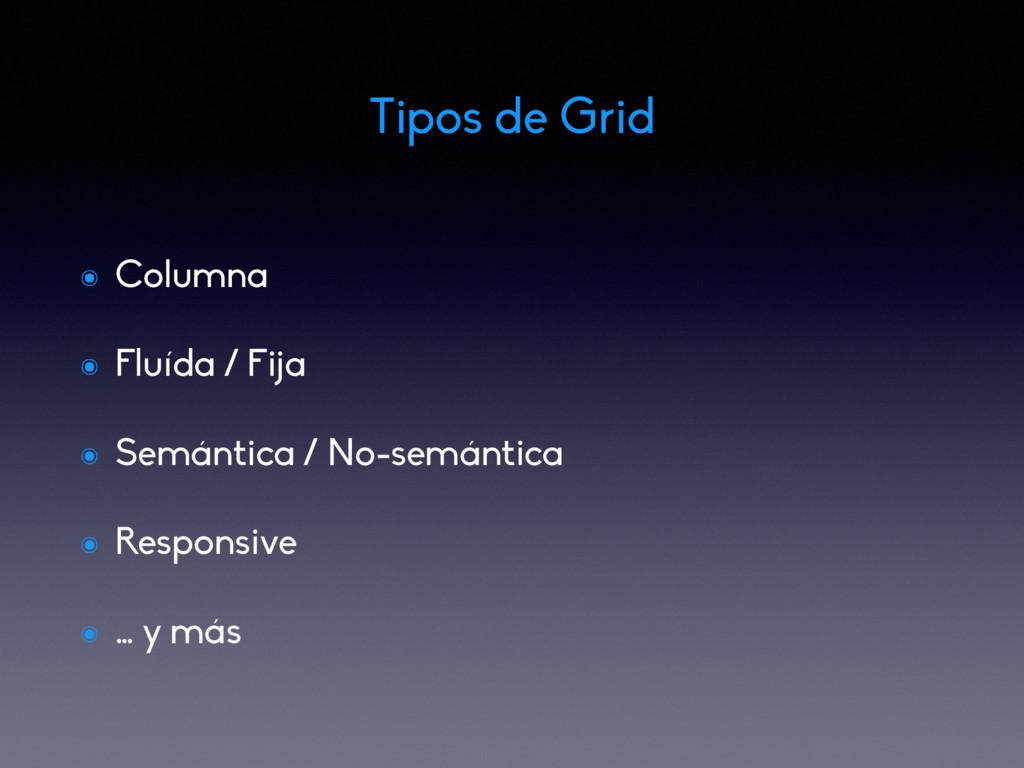 Tipos de Grid ๏ Columna ๏ Fluída / Fija ๏ Semán...