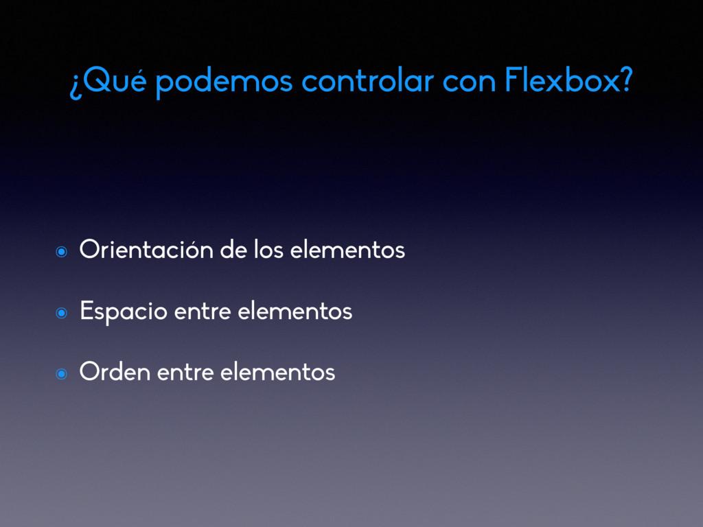 ¿Qué podemos controlar con Flexbox? ๏ Orientaci...