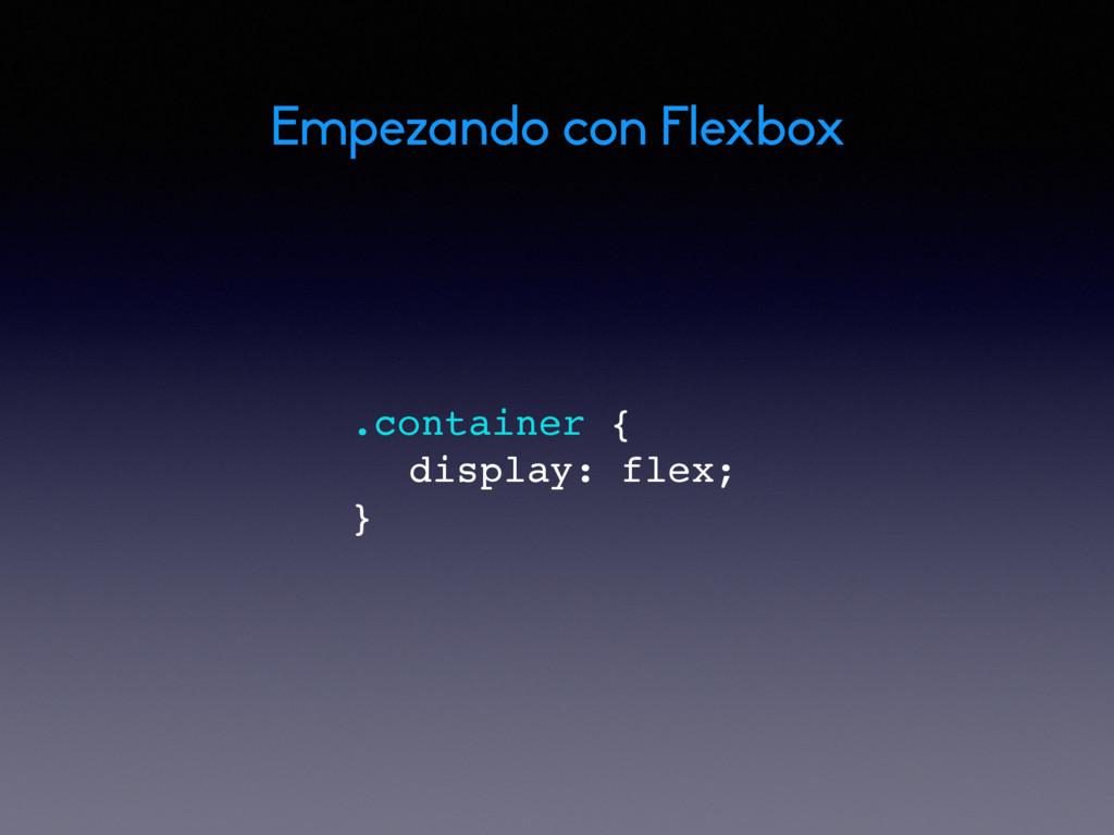 .container { display: flex; } Empezando con Fle...