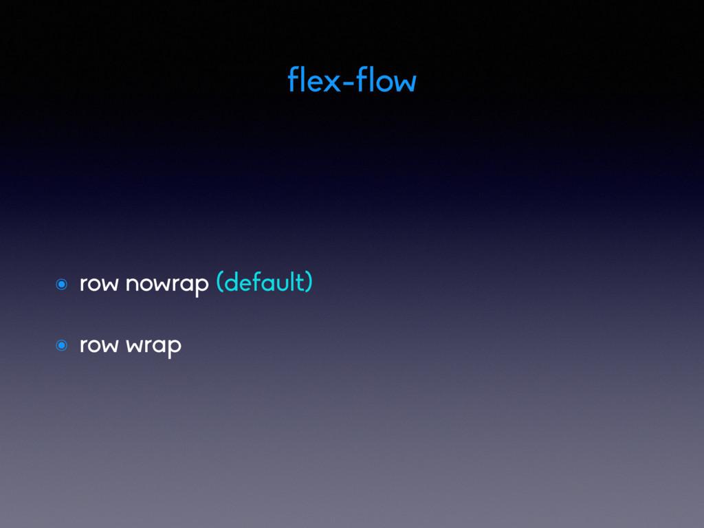 ๏ row nowrap (default) ๏ row wrap flex-flow
