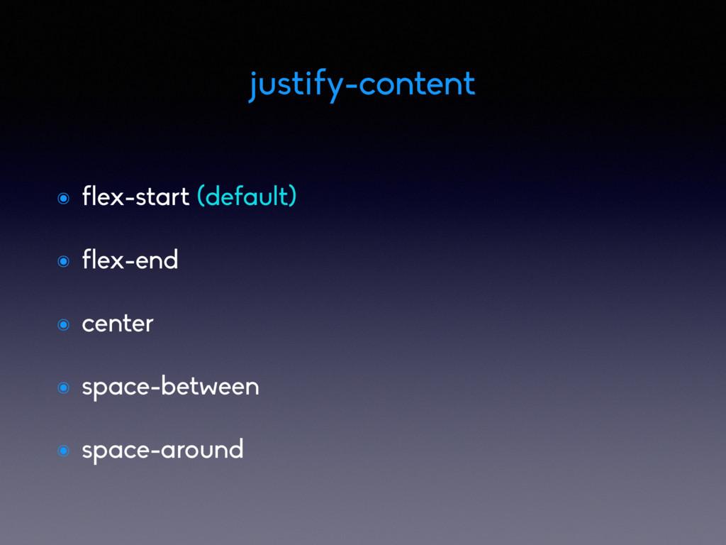 ๏ flex-start (default) ๏ flex-end ๏ center ๏ sp...