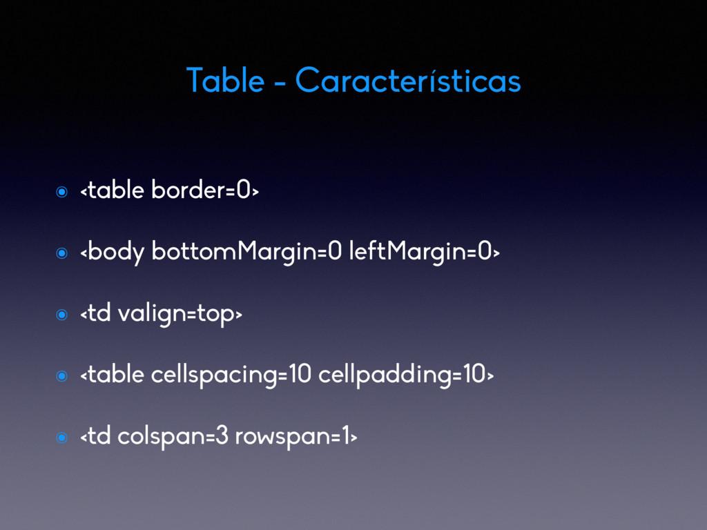 Table - Características ๏ <table border=0> ๏ <b...
