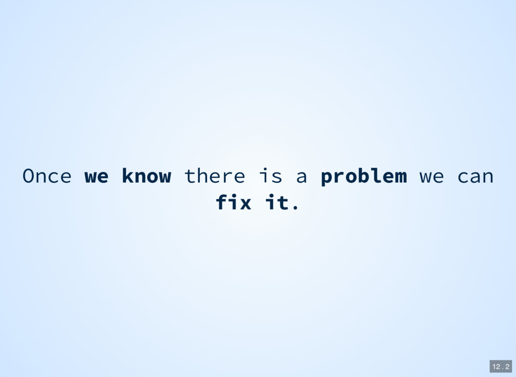 Once we know there is a problem we can fix it. ...