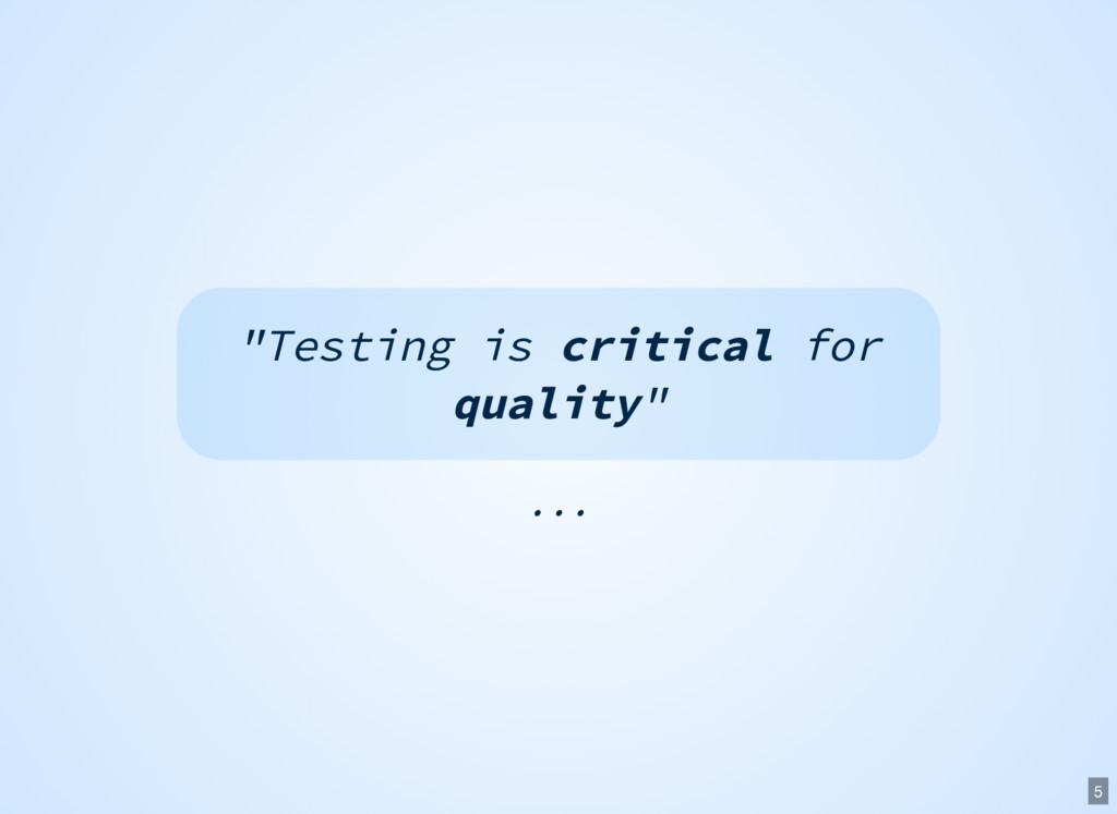 "... ""Testing is critical for quality"" 5"