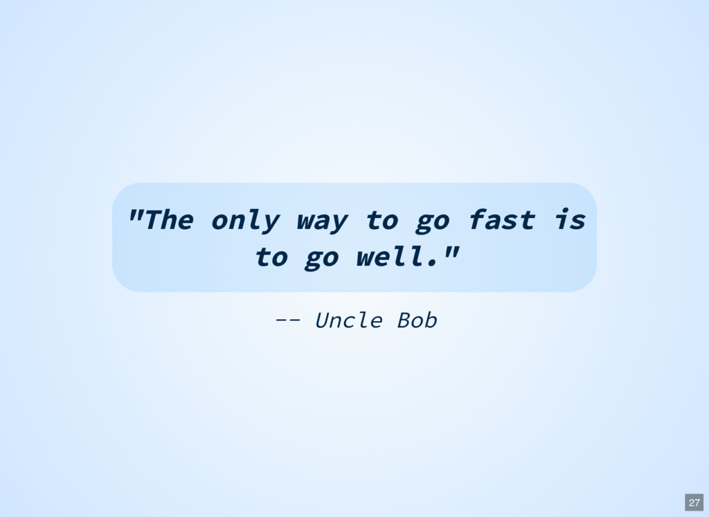 "-- Uncle Bob ""The only way to go fast is to go ..."