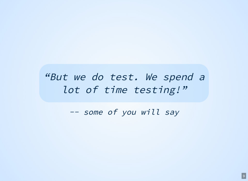 "-- some of you will say ""But we do test. We spe..."