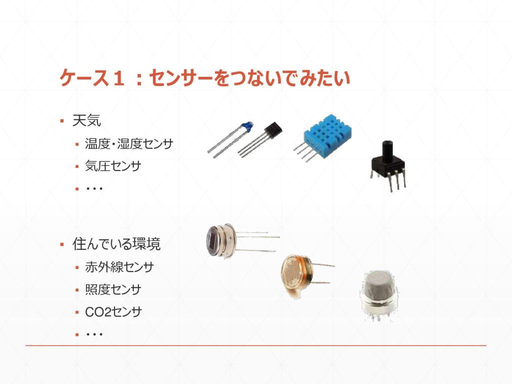 ケース1:センサーをつないでみたい ▪ 天気 ▪ 温度・湿度センサ ▪ 気圧センサ ▪ ・・・...