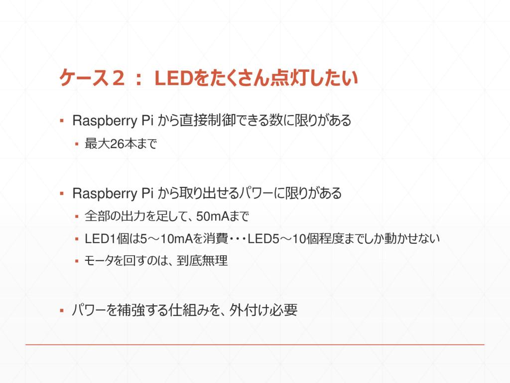 ケース2: LEDをたくさん点灯したい ▪ Raspberry Pi から直接制御できる数に限...