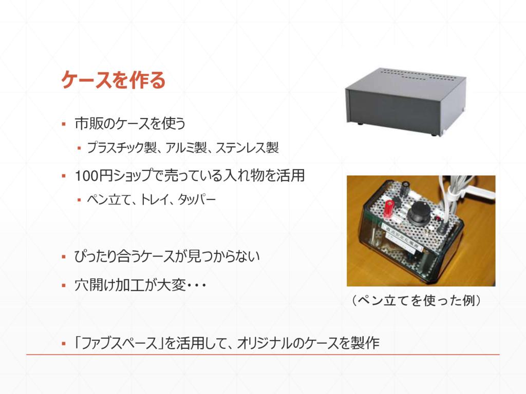 ケースを作る ▪ 市販のケースを使う ▪ プラスチック製、アルミ製、ステンレス製 ▪ 100円...