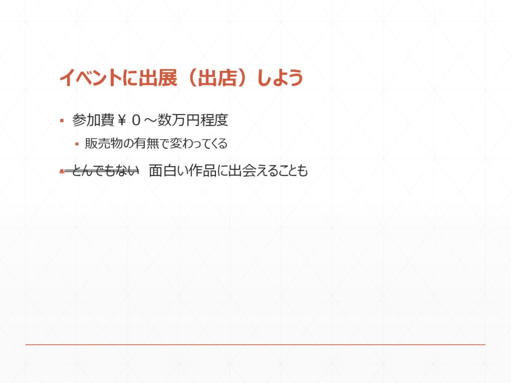 イベントに出展(出店)しよう ▪ 参加費¥0~数万円程度 ▪ 販売物の有無で変わってくる ▪ ...