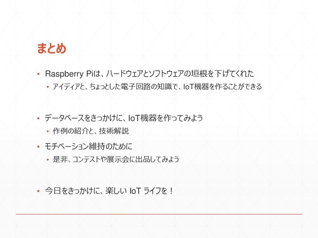 まとめ ▪ Raspberry Piは、ハードウェアとソフトウェアの垣根を下げてくれた ▪ ア...