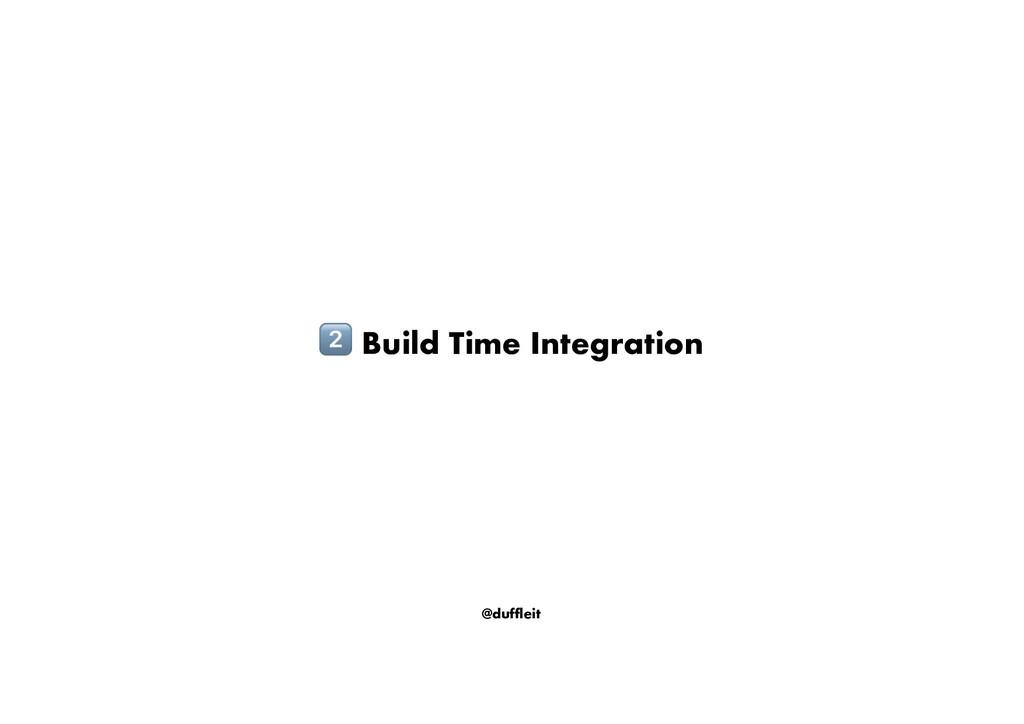 @duffleit ! Build Time Integration