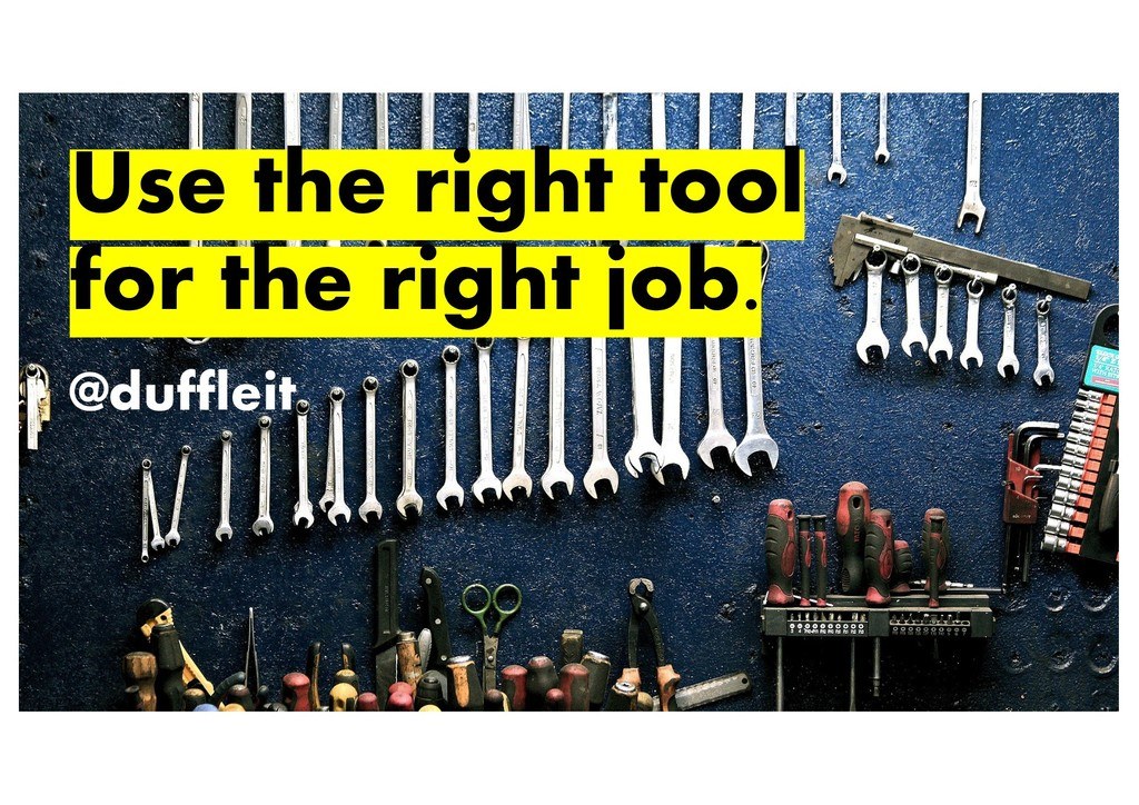@duffleit Use the right tool for the right job....