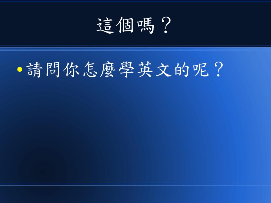 這個嗎? ● 請問你怎麼學英文的呢?