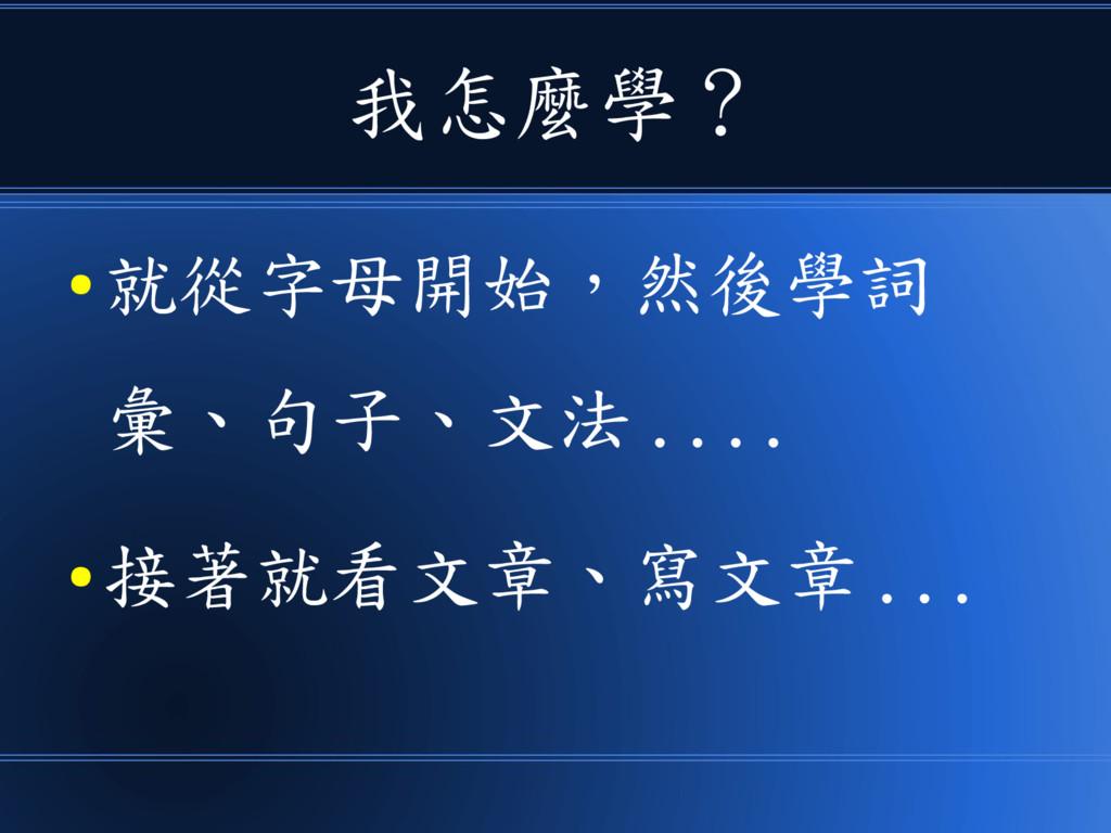 我怎麼學? ● 就從字母開始,然後學詞 彙、句子、文法 .... ● 接著就看文章、寫文章 ....