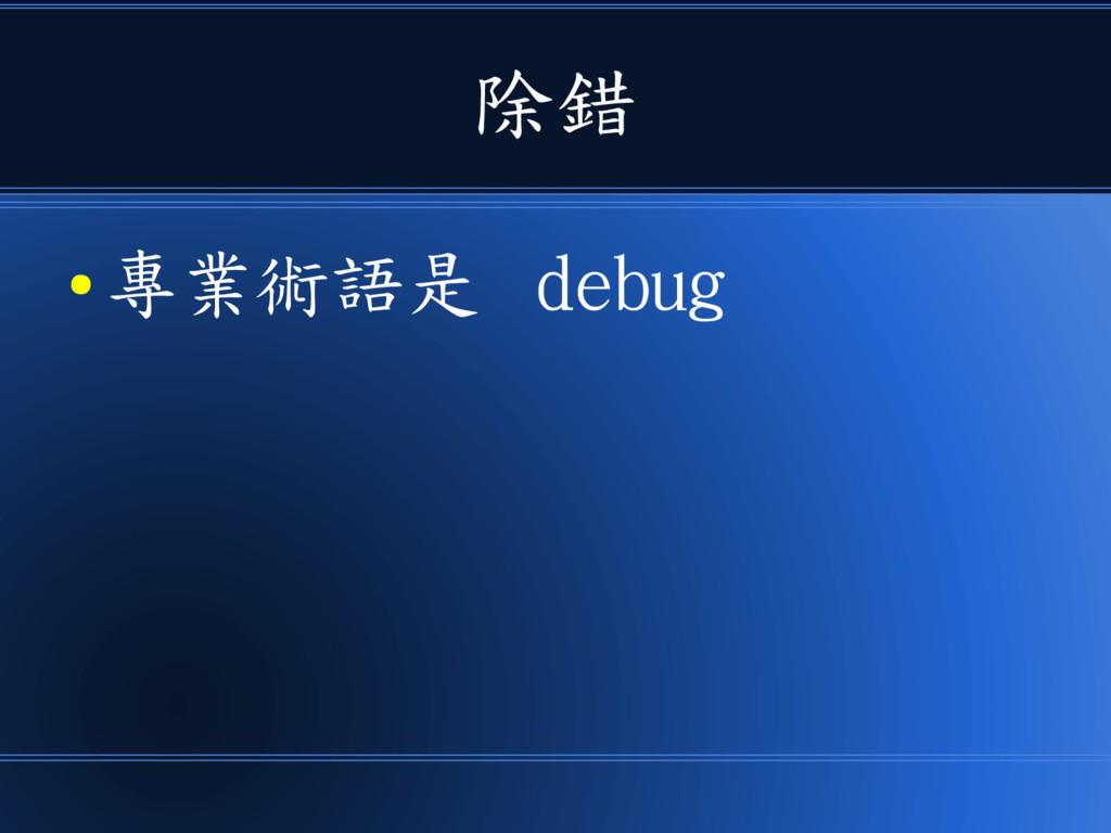 除錯 ● 專業術語是 debug