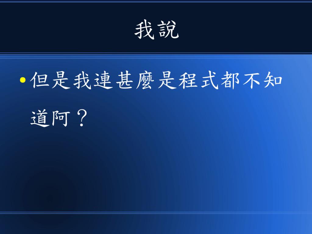 我說 ● 但是我連甚麼是程式都不知 道阿?