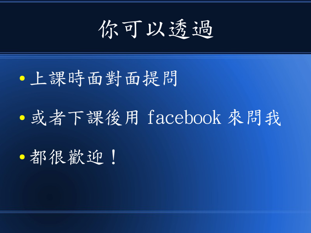 你可以透過 ● 上課時面對面提問 ● 或者下課後用 facebook 來問我 ● 都很歡迎!