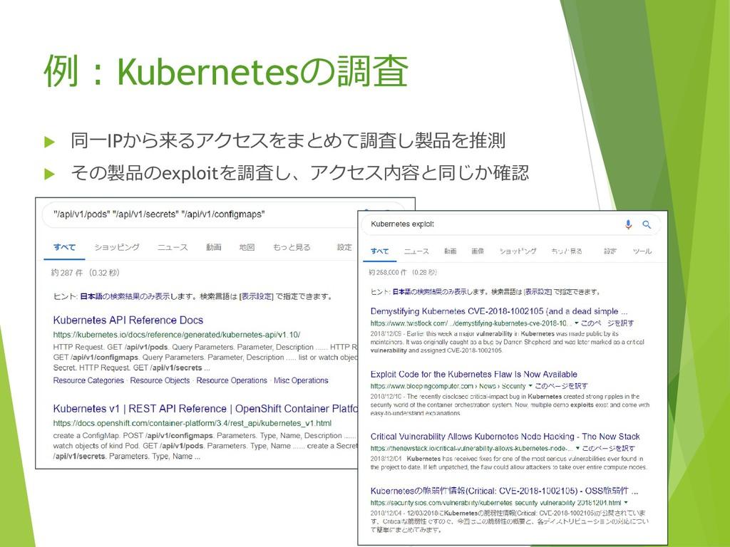 例:Kubernetesの調査  同一IPから来るアクセスをまとめて調査し製品を推測  そ...