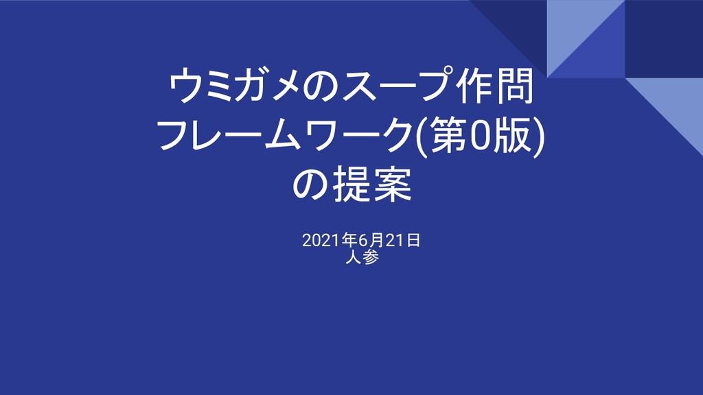 ウミガメのスープ作問 フレームワーク(第0版) の提案 2021年6月21日 人参