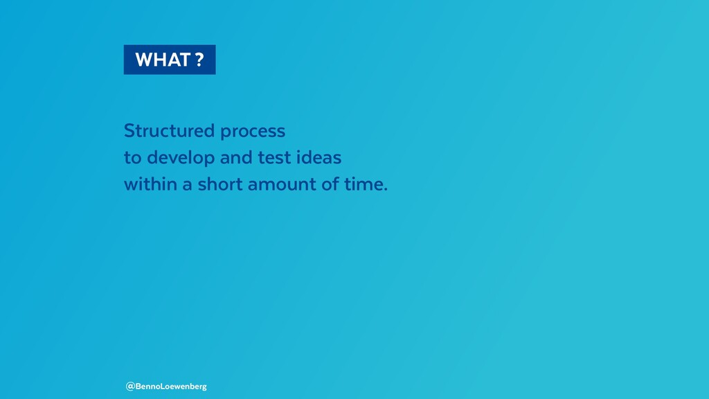 WHAT? Structured process to develop and tes...