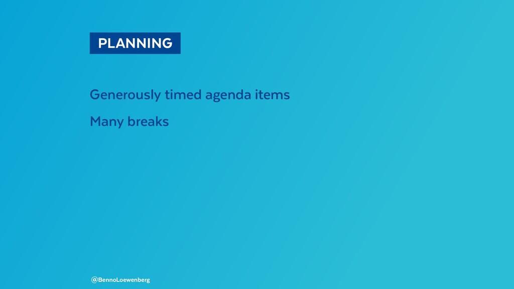 PLANNING Generously timed agenda items Many b...