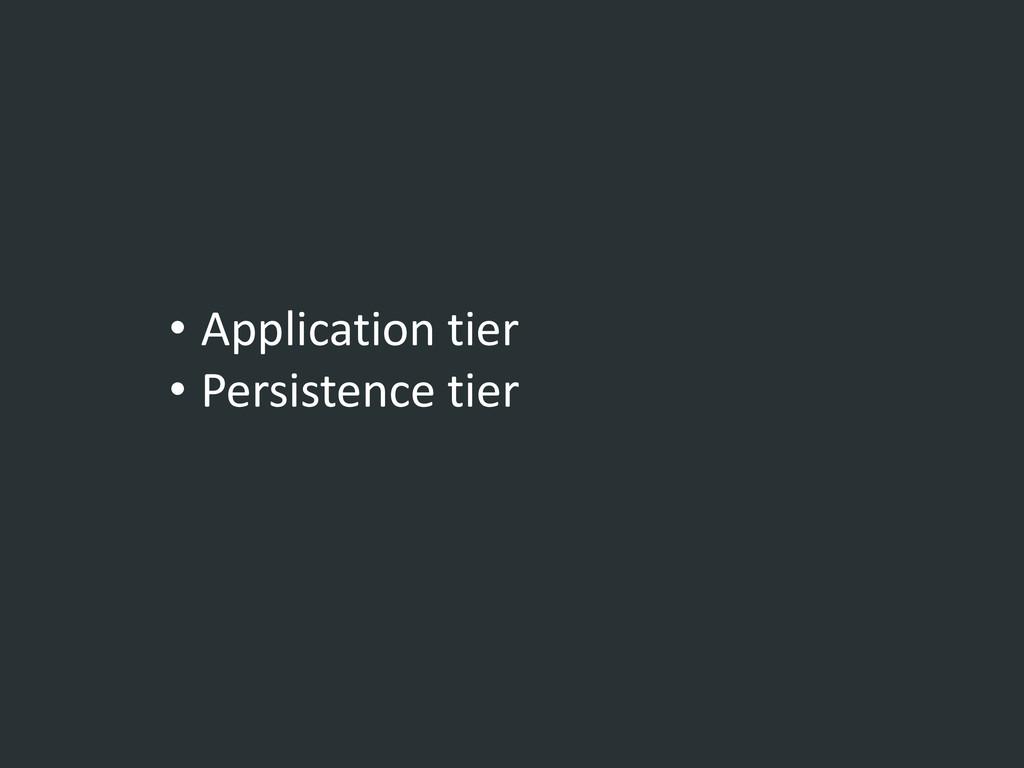 • Application tier • Persistence tier