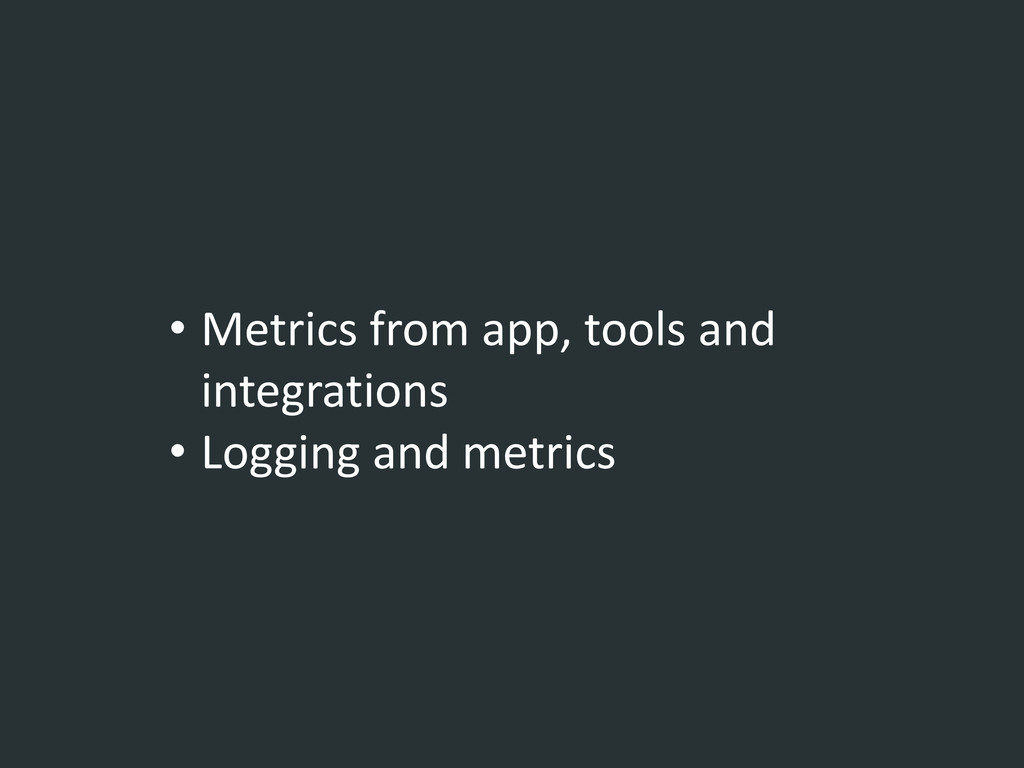 • Metrics from app, tools and integrations • Lo...