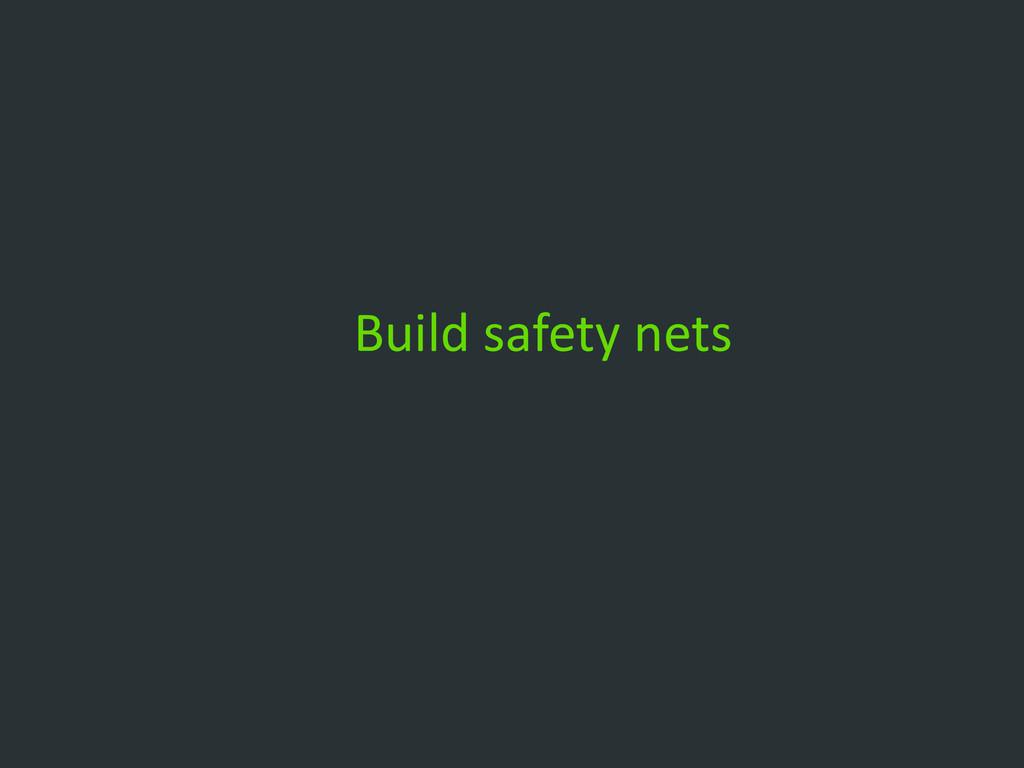 Build safety nets