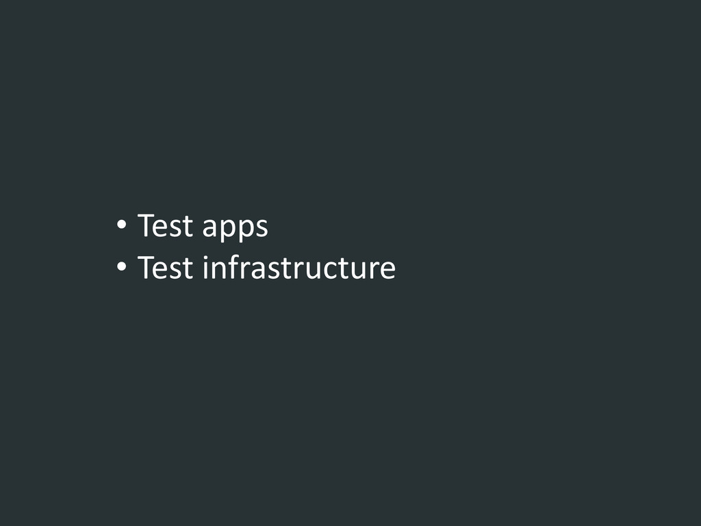 • Test apps • Test infrastructure