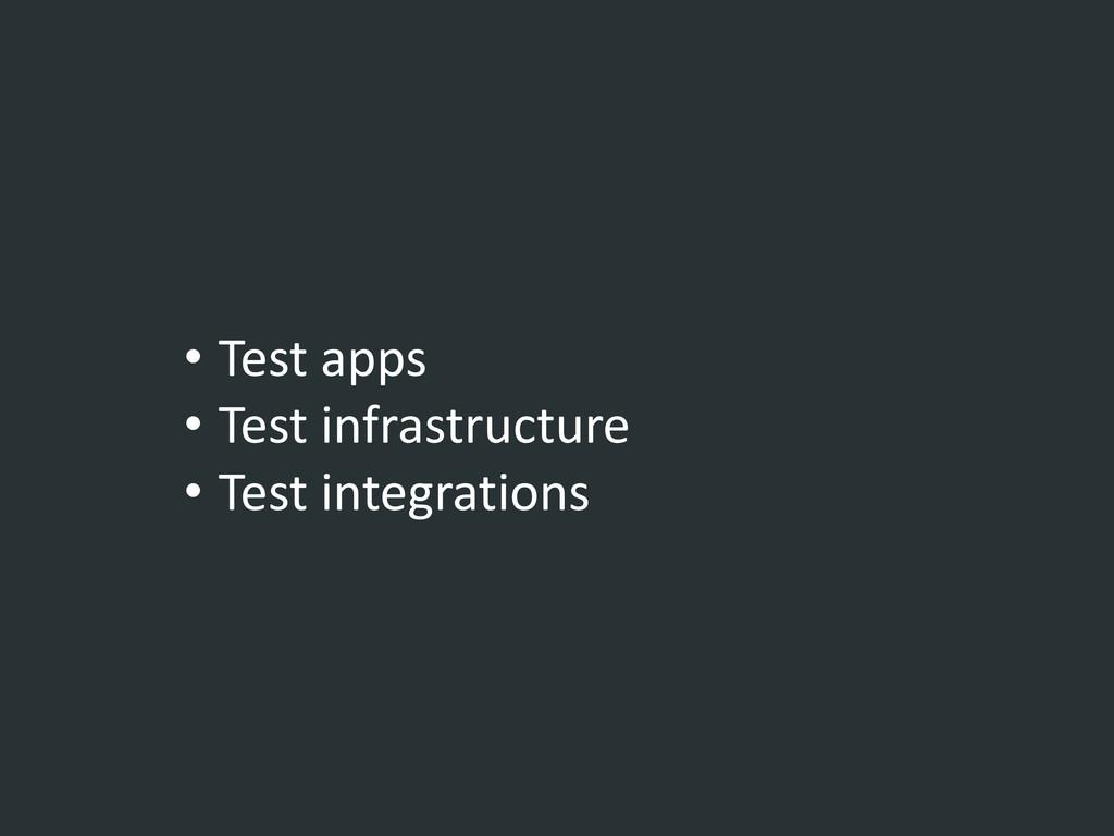 • Test apps • Test infrastructure • Test integr...